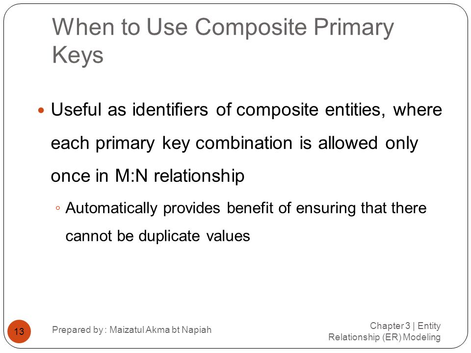 When to Use Composite Primary Keys Chapter 3 | Entity Relationship (ER) Modeling Prepared by : Maizatul Akma bt Napiah 13 Useful as identifiers of com