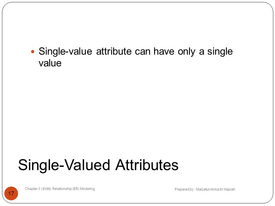 Single-Valued Attributes Chapter 3 | Entity Relationship (ER) Modeling Prepared by : Maizatul Akma bt Napiah 17 Single-value attribute can have only a