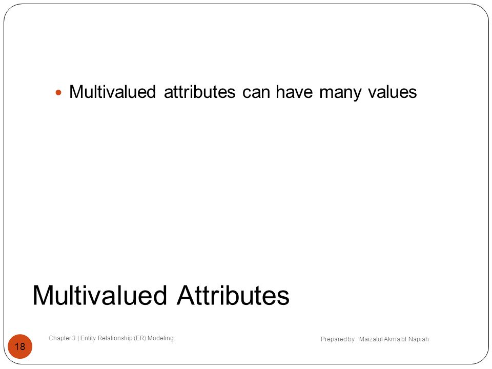 Multivalued Attributes Chapter 3 | Entity Relationship (ER) Modeling Prepared by : Maizatul Akma bt Napiah 18 Multivalued attributes can have many val