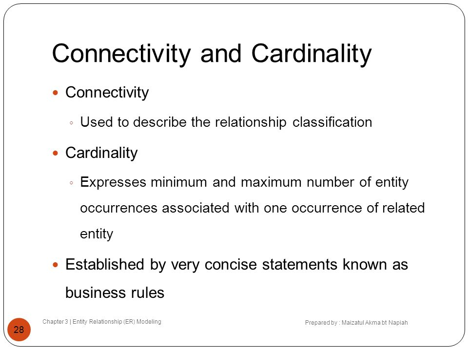 Connectivity and Cardinality Chapter 3 | Entity Relationship (ER) Modeling Prepared by : Maizatul Akma bt Napiah 28 Connectivity Used to describe the