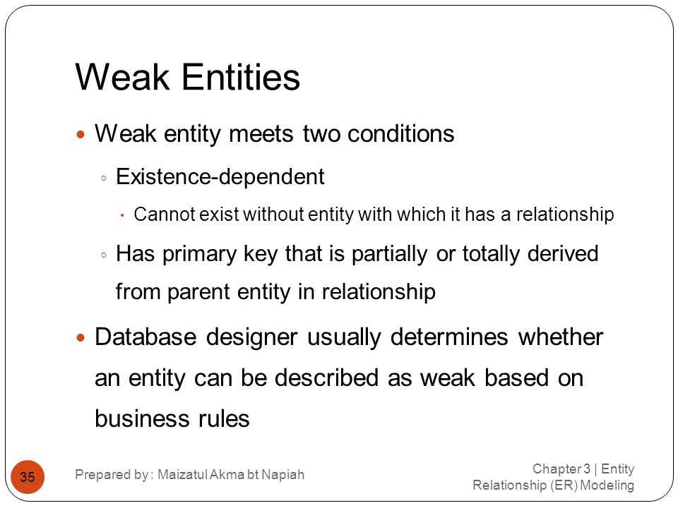 Weak Entities Chapter 3 | Entity Relationship (ER) Modeling Prepared by : Maizatul Akma bt Napiah 35 Weak entity meets two conditions Existence-depend