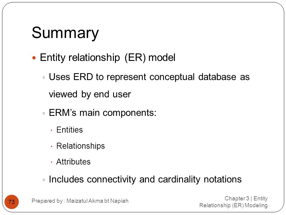 Summary Chapter 3 | Entity Relationship (ER) Modeling Prepared by : Maizatul Akma bt Napiah 73 Entity relationship (ER) model Uses ERD to represent co