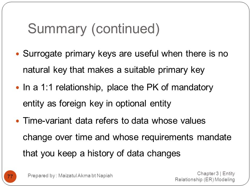 Summary (continued) Chapter 3 | Entity Relationship (ER) Modeling Prepared by : Maizatul Akma bt Napiah 77 Surrogate primary keys are useful when ther