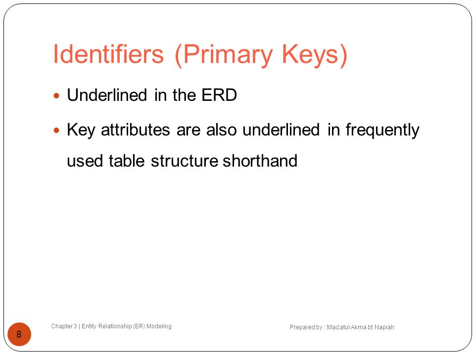 Identifiers (Primary Keys) Chapter 3 | Entity Relationship (ER) Modeling Prepared by : Maizatul Akma bt Napiah 8 Underlined in the ERD Key attributes