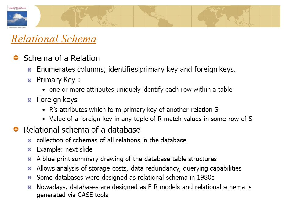 Relational Schema Schema of a Relation Enumerates columns, identifies primary key and foreign keys. Primary Key : one or more attributes uniquely iden