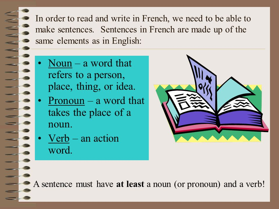 In order to read and write in French, we need to be able to make sentences. Sentences in French are made up of the same elements as in English: Noun –