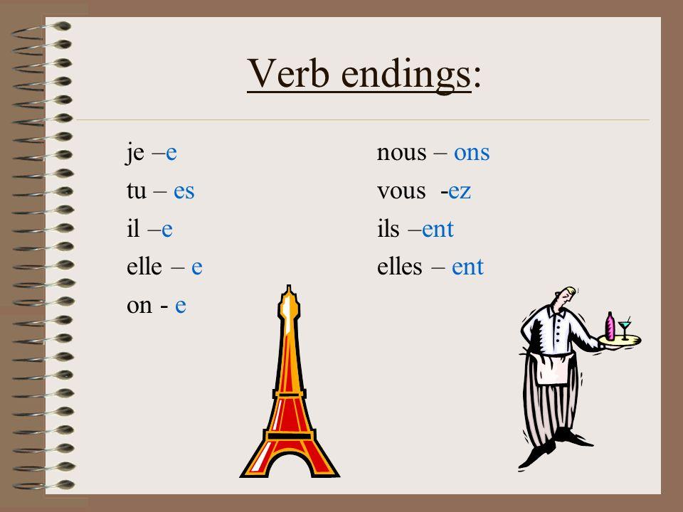 Verb endings: je –e tu – es il –e elle – e on - e nous – ons vous -ez ils –ent elles – ent