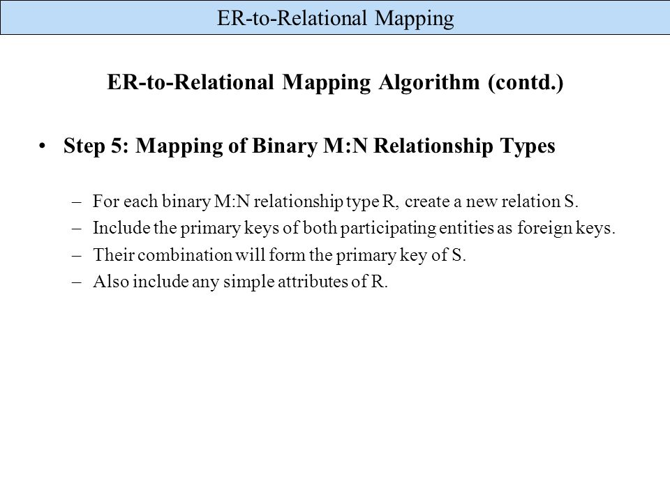 ER-to-Relational Mapping ER-to-Relational Mapping Algorithm (contd.) Step 5: Mapping of Binary M:N Relationship Types –For each binary M:N relationshi