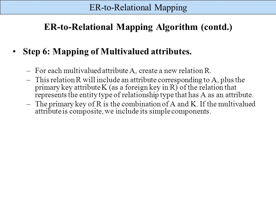 ER-to-Relational Mapping ER-to-Relational Mapping Algorithm (contd.) Step 6: Mapping of Multivalued attributes. –For each multivalued attribute A, cre