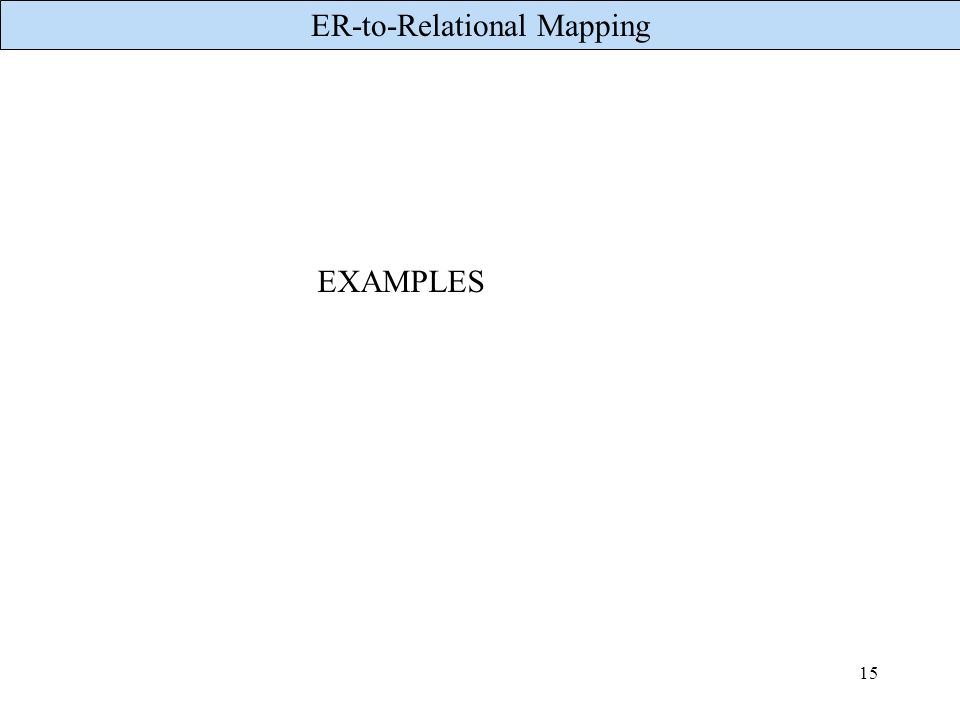 ER-to-Relational Mapping 15 EXAMPLES