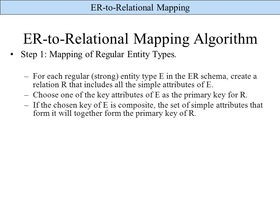 ER-to-Relational Mapping ER-to-Relational Mapping Algorithm Step 1: Mapping of Regular Entity Types. –For each regular (strong) entity type E in the E