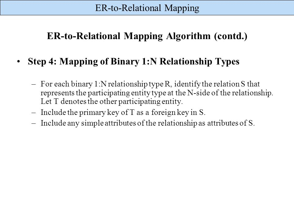ER-to-Relational Mapping ER-to-Relational Mapping Algorithm (contd.) Step 4: Mapping of Binary 1:N Relationship Types –For each binary 1:N relationshi