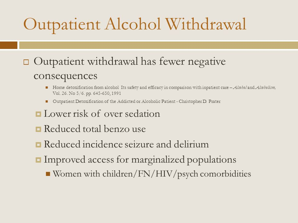 Outpatient withdrawal has fewer negative consequences Home detoxification from alcohol Its safety and efficacy in comparison with inpatient care – Alc
