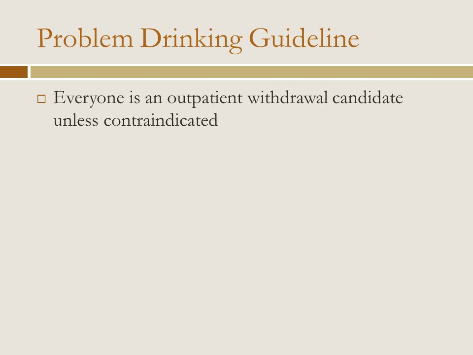 Problem Drinking Guideline Everyone is an outpatient withdrawal candidate unless contraindicated