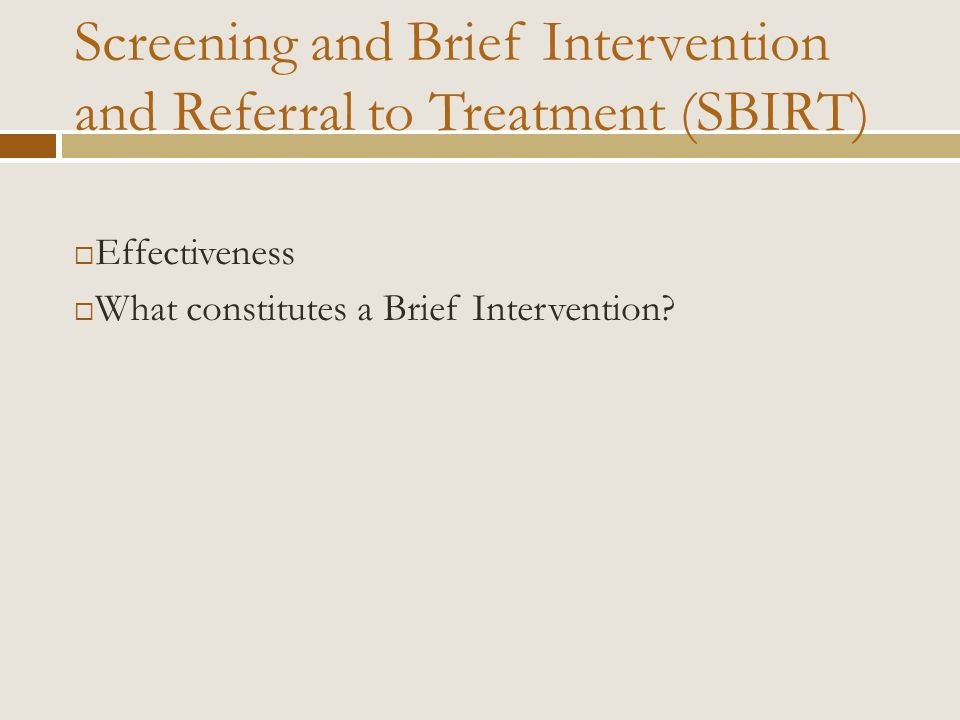 Effectiveness What constitutes a Brief Intervention? Screening and Brief Intervention and Referral to Treatment (SBIRT)