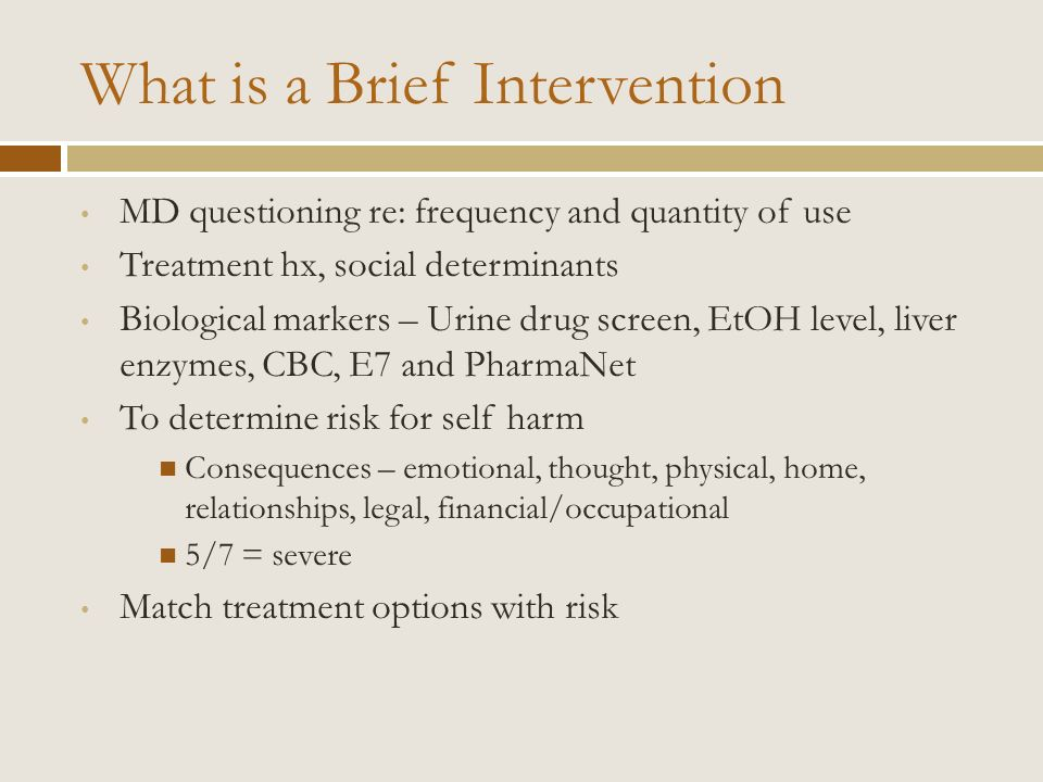 What is a Brief Intervention MD questioning re: frequency and quantity of use Treatment hx, social determinants Biological markers – Urine drug screen