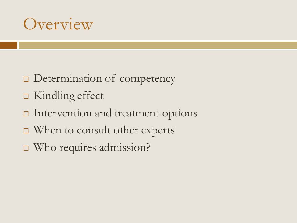 Overview Determination of competency Kindling effect Intervention and treatment options When to consult other experts Who requires admission?