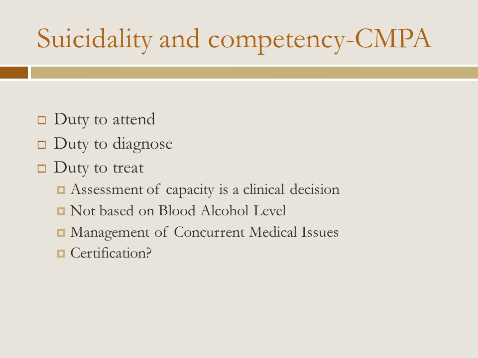 Suicidality and competency-CMPA Duty to attend Duty to diagnose Duty to treat Assessment of capacity is a clinical decision Not based on Blood Alcohol