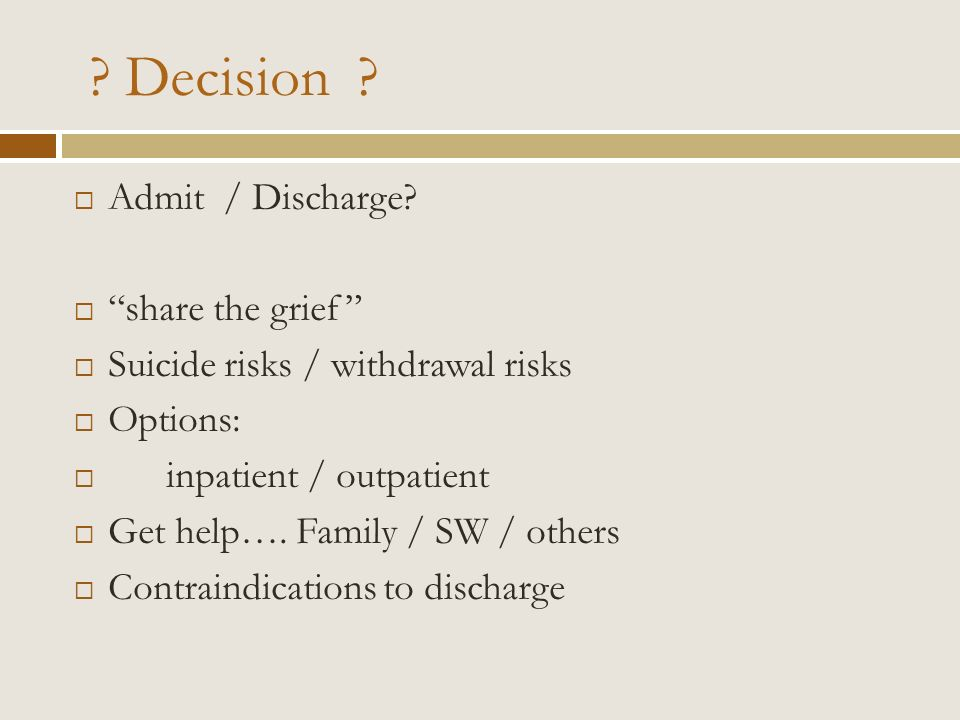 ? Decision ? Admit / Discharge? share the grief Suicide risks / withdrawal risks Options: inpatient / outpatient Get help…. Family / SW / others Contr