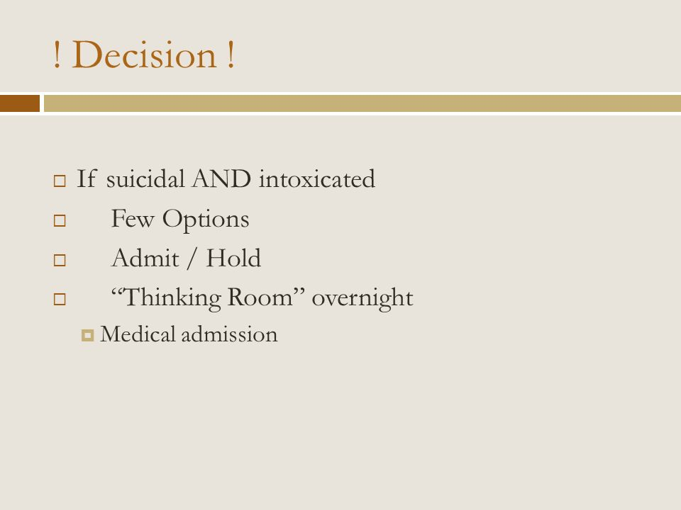 ! Decision ! If suicidal AND intoxicated Few Options Admit / Hold Thinking Room overnight Medical admission