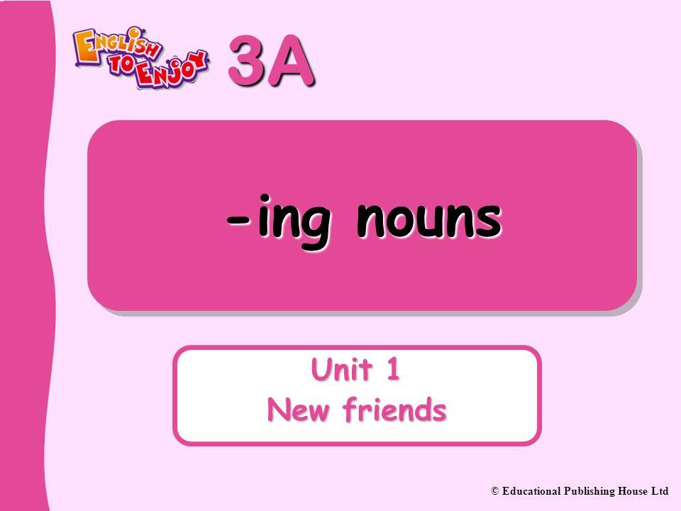 3A © Educational Publishing House Ltd -ing nouns Unit 1 New friends