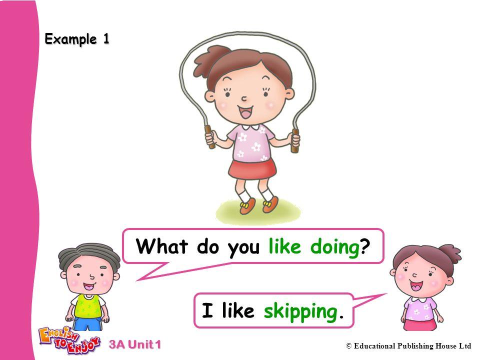 3A Unit 1 © Educational Publishing House Ltd Example 1 What do you like doing? I like skipping.