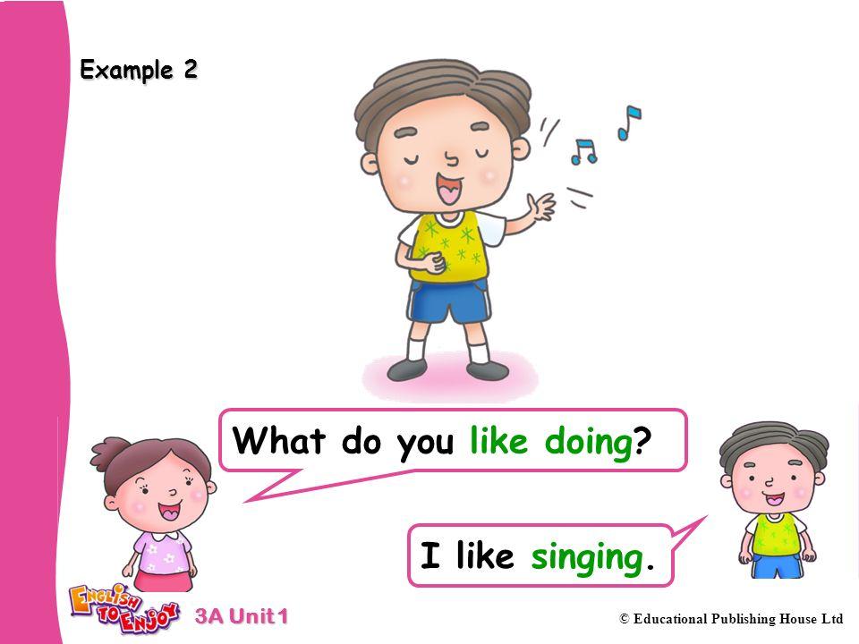3A Unit 1 © Educational Publishing House Ltd Example 2 What do you like doing? I like singing.