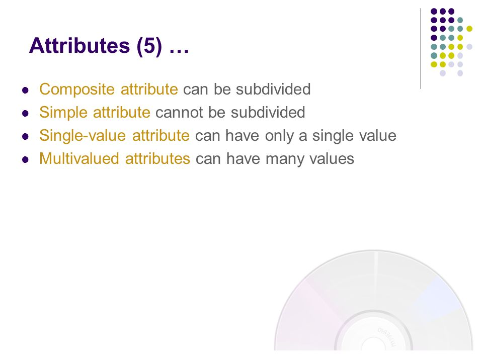 Composite attribute can be subdivided Simple attribute cannot be subdivided Single-value attribute can have only a single value Multivalued attributes