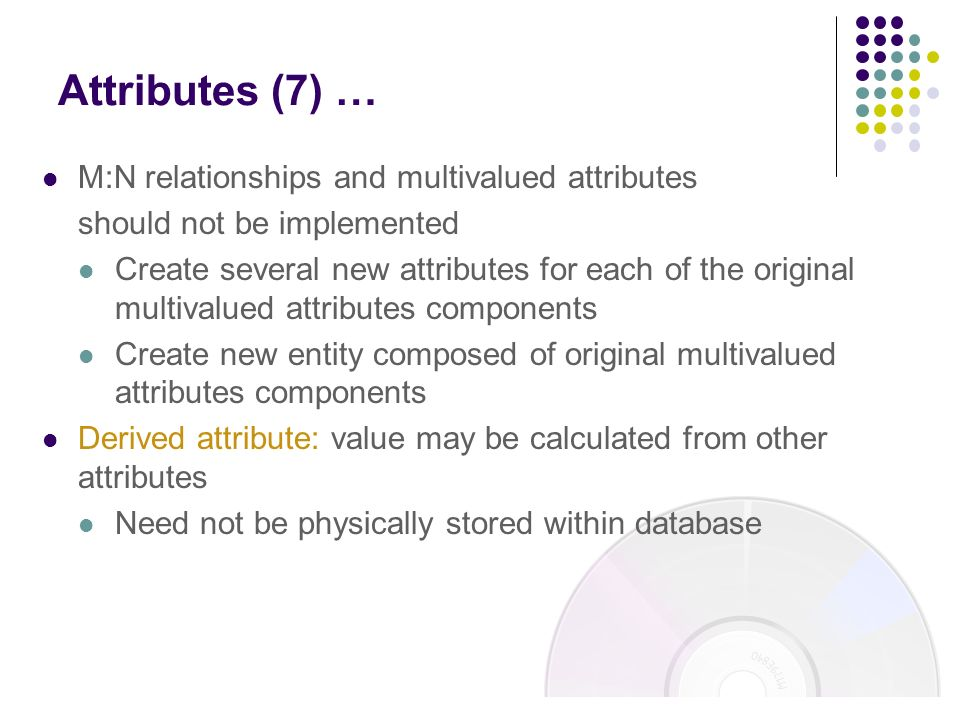 M:N relationships and multivalued attributes should not be implemented Create several new attributes for each of the original multivalued attributes c