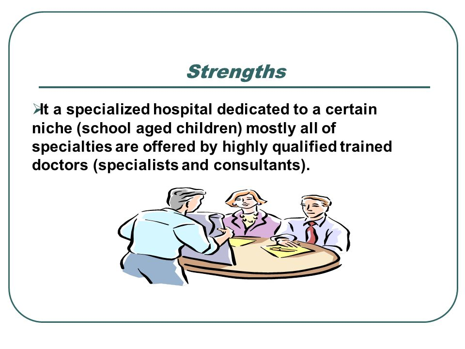 Strengths It a specialized hospital dedicated to a certain niche (school aged children) mostly all of specialties are offered by highly qualified trai