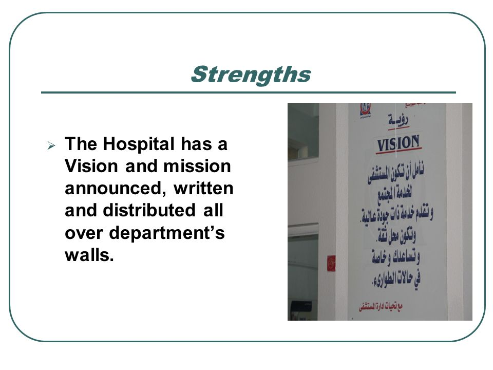 Strengths The Hospital has a Vision and mission announced, written and distributed all over departments walls.