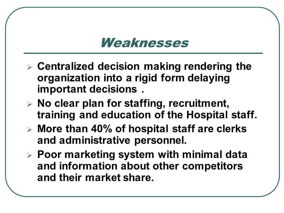 Weaknesses Centralized decision making rendering the organization into a rigid form delaying important decisions. No clear plan for staffing, recruitm