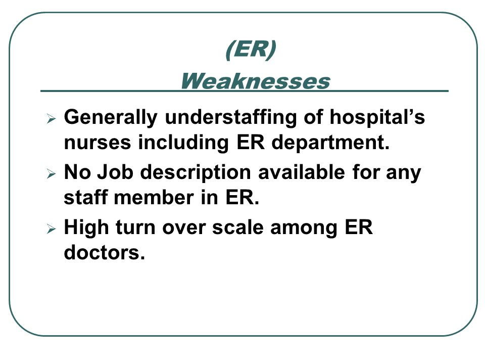 Generally understaffing of hospitals nurses including ER department. No Job description available for any staff member in ER. High turn over scale amo