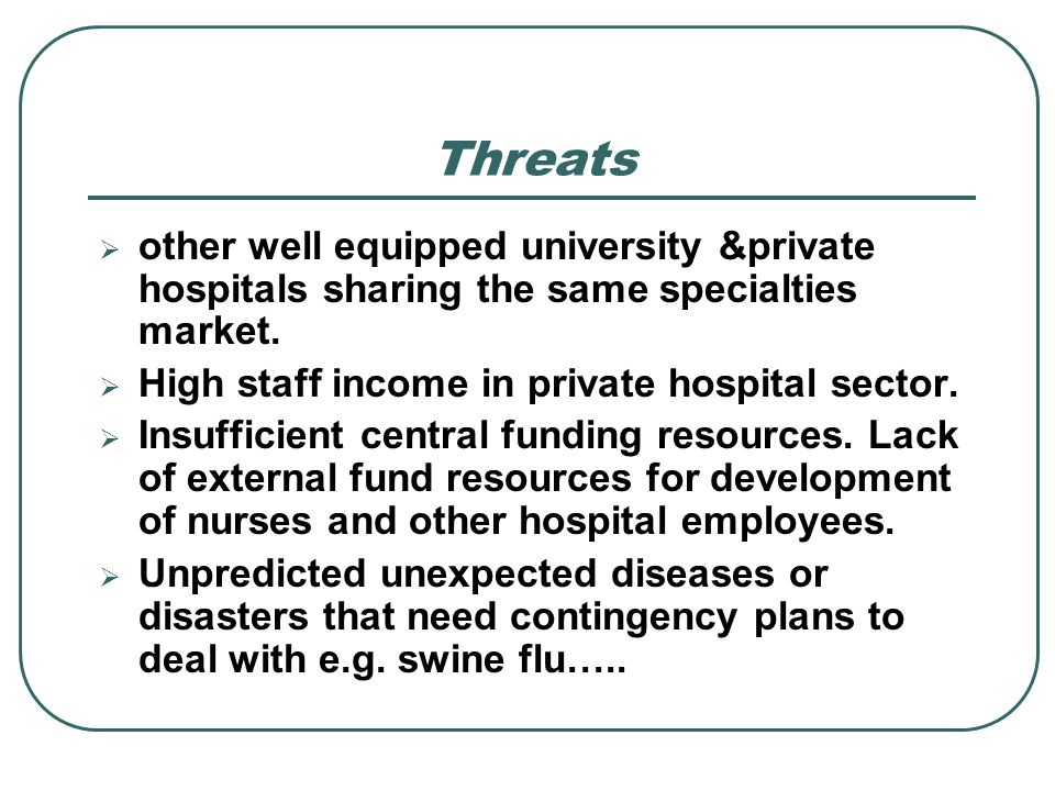other well equipped university &private hospitals sharing the same specialties market. High staff income in private hospital sector. Insufficient cent