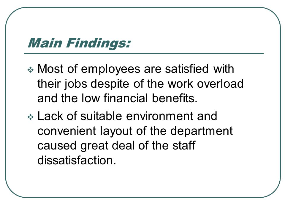 Most of employees are satisfied with their jobs despite of the work overload and the low financial benefits. Lack of suitable environment and convenie