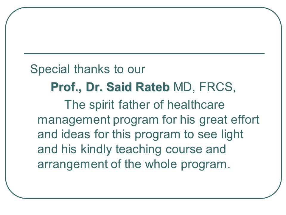 Special thanks to our Prof., Dr. Said Rateb Prof., Dr. Said Rateb MD, FRCS, The spirit father of healthcare management program for his great effort an
