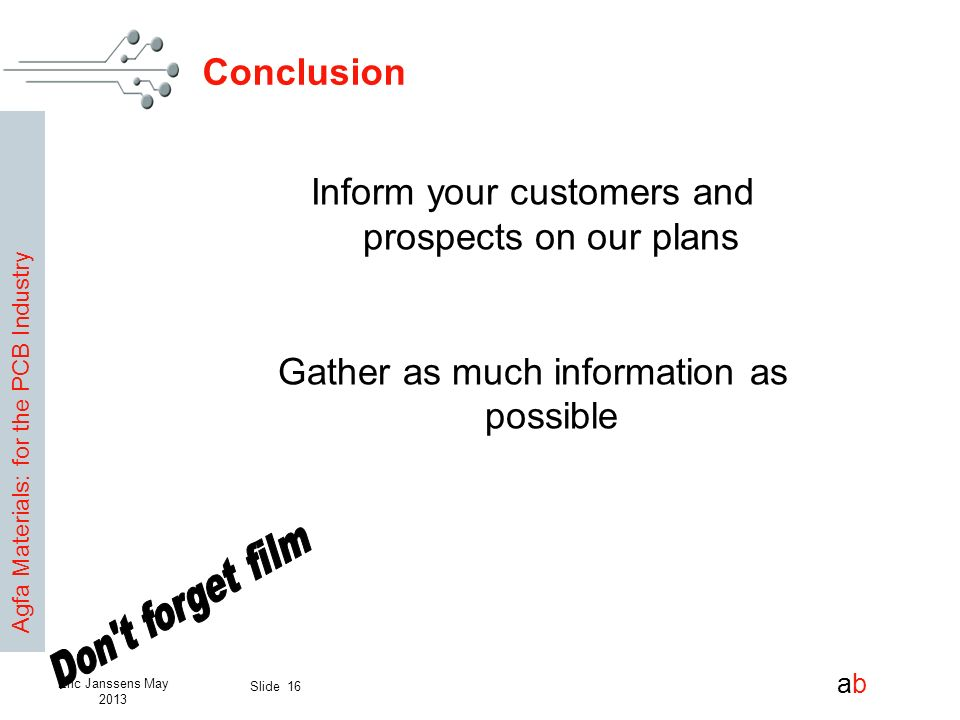 Agfa Materials: for the PCB Industry abab Slide 16 Eric Janssens May 2013 Conclusion Inform your customers and prospects on our plans Gather as much i