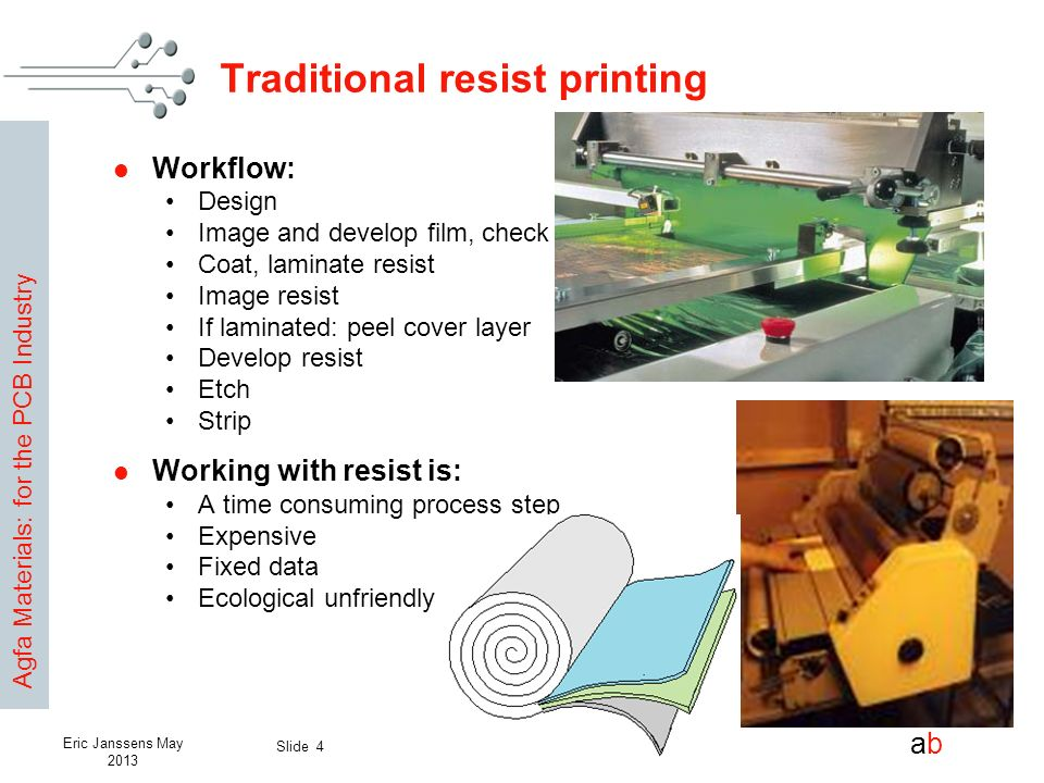 Agfa Materials: for the PCB Industry abab Slide 4 Eric Janssens May 2013 Traditional resist printing Workflow: Design Image and develop film, check Co