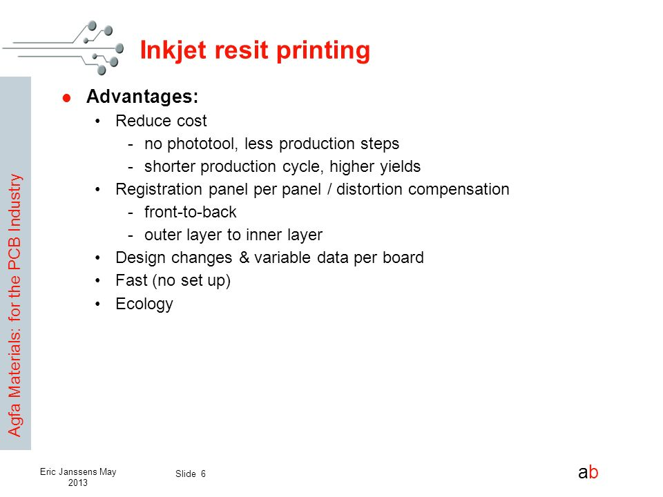 Agfa Materials: for the PCB Industry abab Slide 6 Eric Janssens May 2013 Inkjet resit printing Advantages: Reduce cost -no phototool, less production