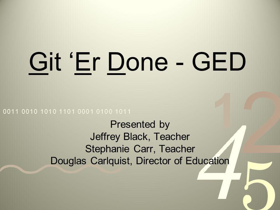 Git Er Done - GED Presented by Jeffrey Black, Teacher Stephanie Carr, Teacher Douglas Carlquist, Director of Education