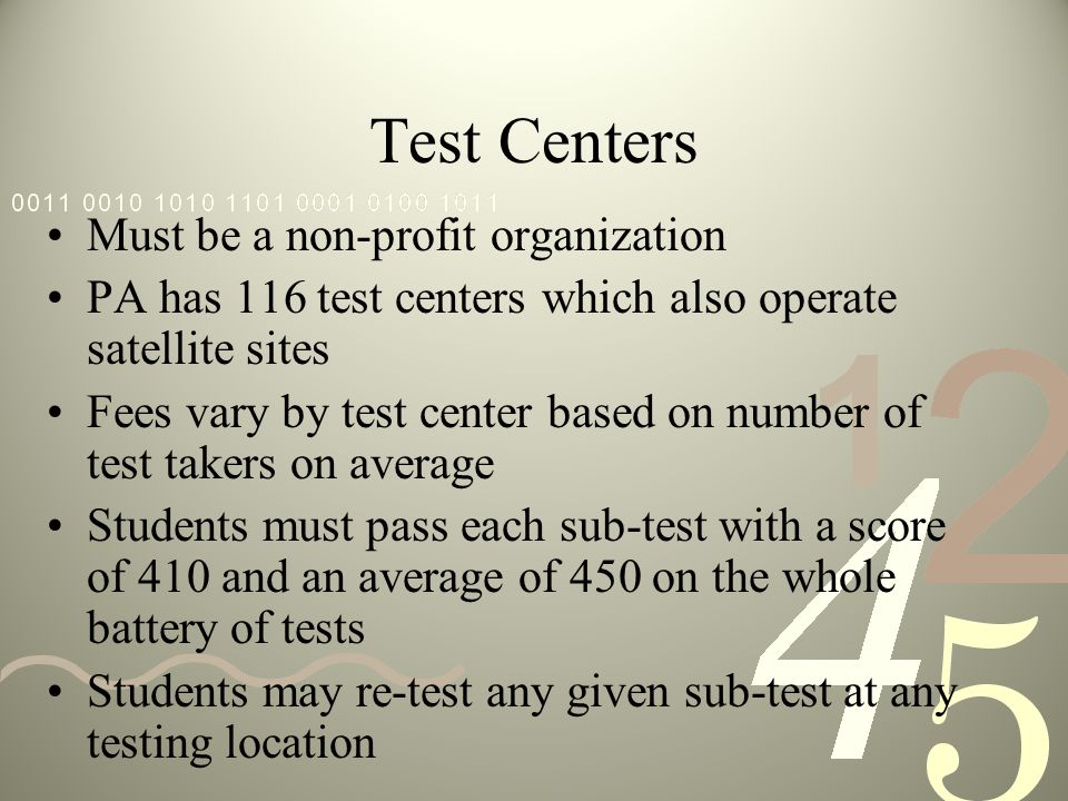 Test Centers Must be a non-profit organization PA has 116 test centers which also operate satellite sites Fees vary by test center based on number of test takers on average Students must pass each sub-test with a score of 410 and an average of 450 on the whole battery of tests Students may re-test any given sub-test at any testing location