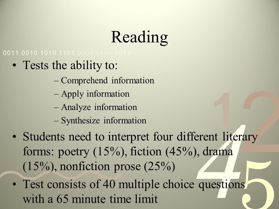 Reading Tests the ability to: –Comprehend information –Apply information –Analyze information –Synthesize information Students need to interpret four different literary forms: poetry (15%), fiction (45%), drama (15%), nonfiction prose (25%) Test consists of 40 multiple choice questions with a 65 minute time limit