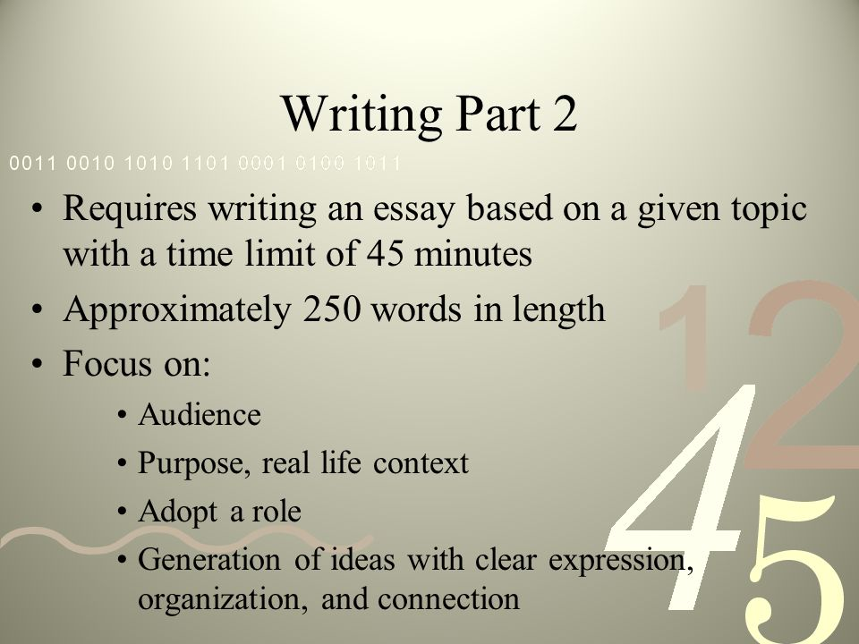 Writing Part 2 Requires writing an essay based on a given topic with a time limit of 45 minutes Approximately 250 words in length Focus on: Audience Purpose, real life context Adopt a role Generation of ideas with clear expression, organization, and connection