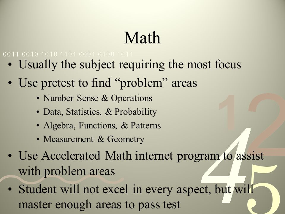 Math Usually the subject requiring the most focus Use pretest to find problem areas Number Sense & Operations Data, Statistics, & Probability Algebra,