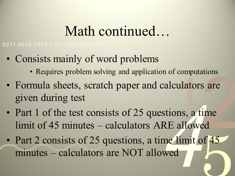 Math continued… Consists mainly of word problems Requires problem solving and application of computations Formula sheets, scratch paper and calculators are given during test Part 1 of the test consists of 25 questions, a time limit of 45 minutes – calculators ARE allowed Part 2 consists of 25 questions, a time limit of 45 minutes – calculators are NOT allowed
