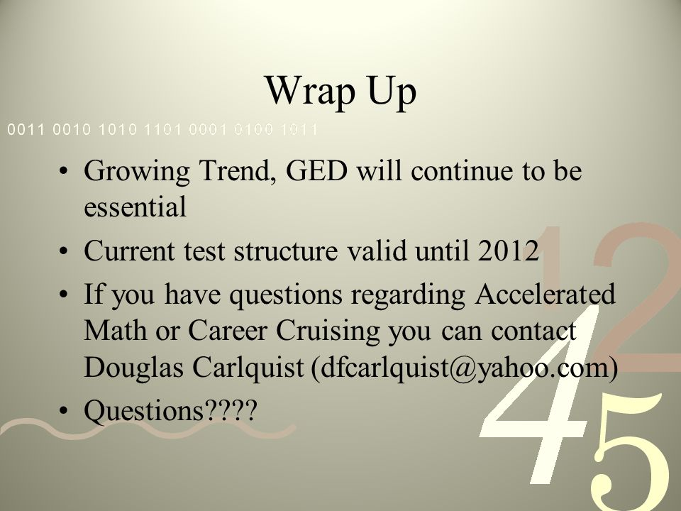 Wrap Up Growing Trend, GED will continue to be essential Current test structure valid until 2012 If you have questions regarding Accelerated Math or Career Cruising you can contact Douglas Carlquist (dfcarlquist@yahoo.com) Questions