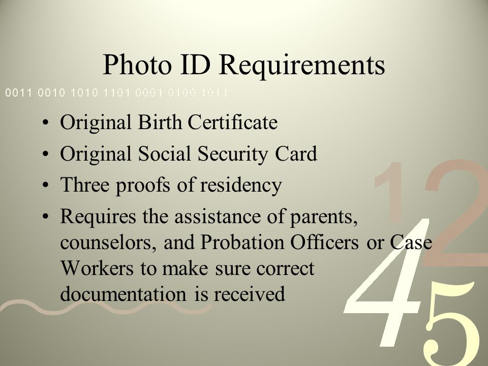 Photo ID Requirements Original Birth Certificate Original Social Security Card Three proofs of residency Requires the assistance of parents, counselor