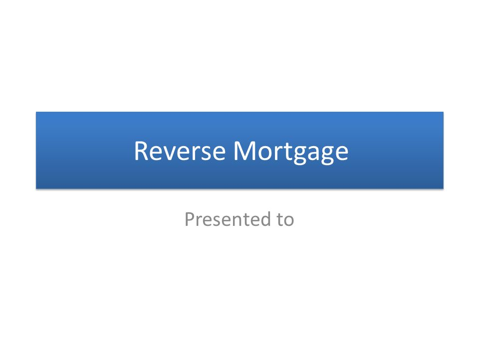 Reverse Mortgage Presented to