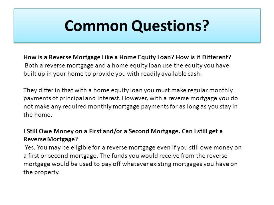 Common Questions. How is a Reverse Mortgage Like a Home Equity Loan.
