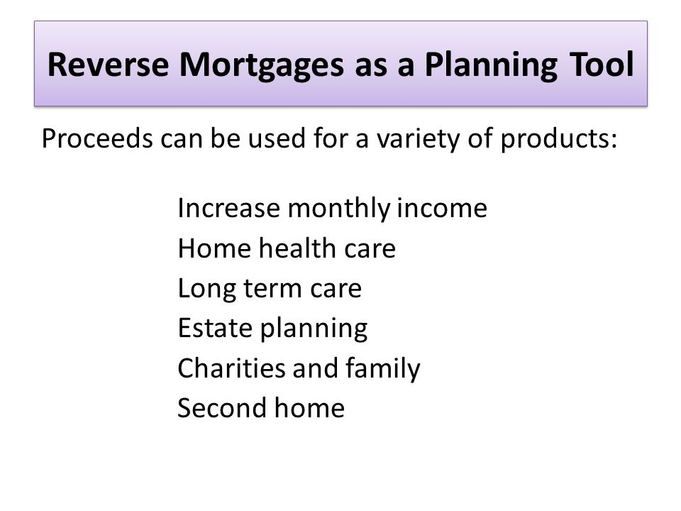 Reverse Mortgages as a Planning Tool Proceeds can be used for a variety of products: Increase monthly income Home health care Long term care Estate planning Charities and family Second home